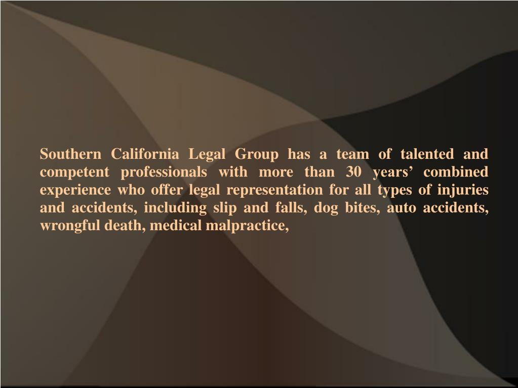 Southern California Legal Group has a team of talented and competent professionals with more than 30 years' combined experience who offer legal representation for all types of injuries and accidents, including slip and falls, dog bites, auto accidents, wrongful death, medical malpractice,