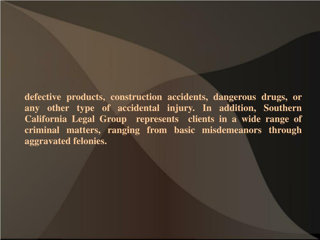 defective products, construction accidents, dangerous drugs, or any other type of accidental injury. In addition, Southern California Legal Group  represents  clients in a wide range of criminal matters, ranging from basic misdemeanors through aggravated felonies.