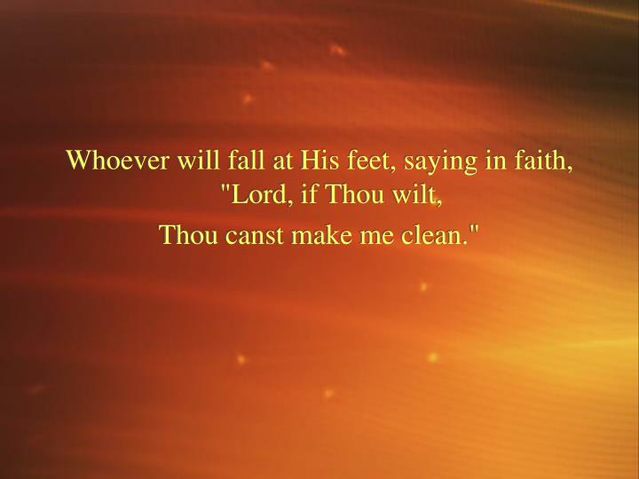"Whoever will fall at His feet, saying in faith, ""Lord, if Thou wilt,"