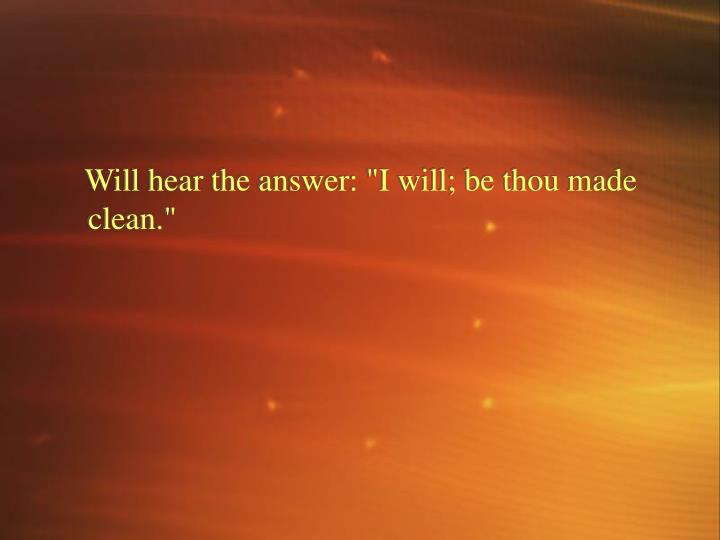 "Will hear the answer: ""I will; be thou made clean."""