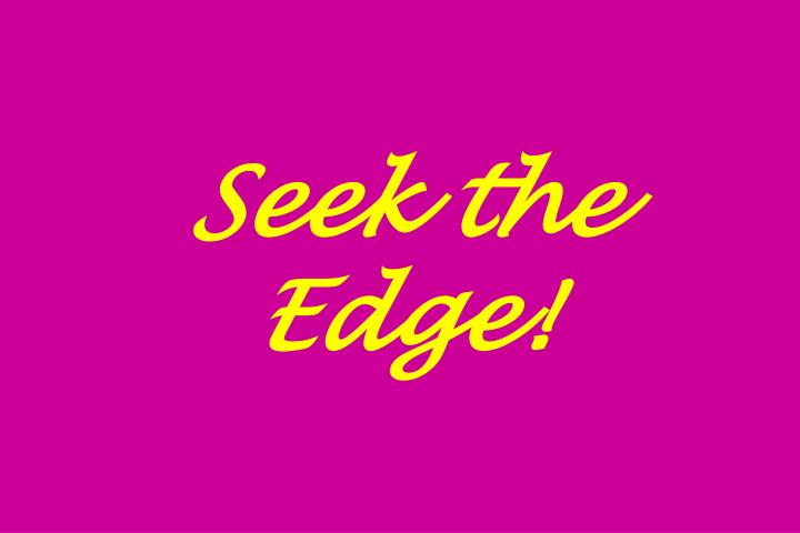 Seek the Edge!