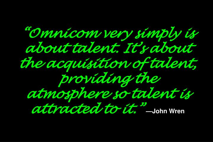 """Omnicom very simply is about talent. It's about the acquisition of talent, providing the atmosphere so talent is attracted to it."""
