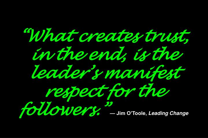 """What creates trust, in the end, is the leader's manifest respect for the followers."""