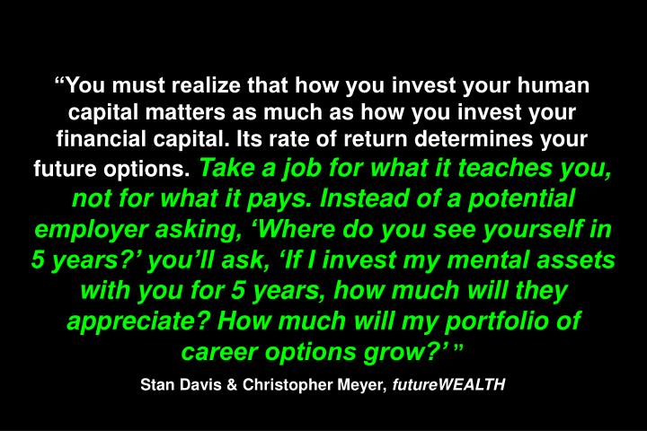 """You must realize that how you invest your human capital matters as much as how you invest your financial capital. Its rate of return determines your future options."