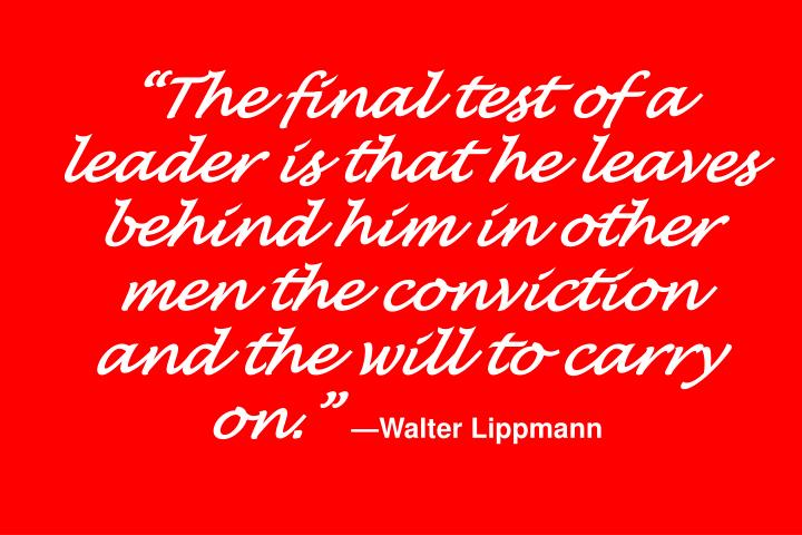 """The final test of a leader is that he leaves behind him in other men the conviction and the will to carry on."""