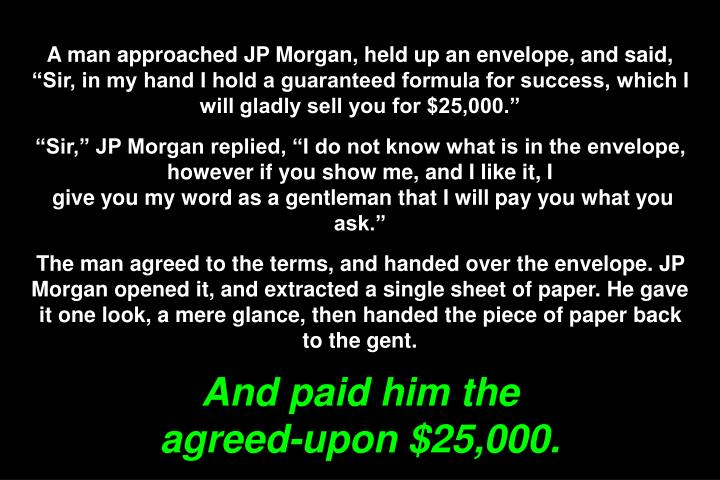 "A man approached JP Morgan, held up an envelope, and said, ""Sir, in my hand I hold a guaranteed formula for success, which I will gladly sell you for $25,000."""