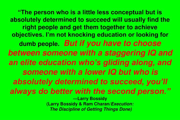 """The person who is a little less conceptual but is absolutely determined to succeed will usually find the right people and get them together to achieve objectives. I'm not knocking education or looking for dumb people."