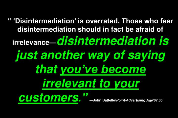 """ 'Disintermediation' is overrated. Those who fear disintermediation should in fact be afraid of irrelevance—"