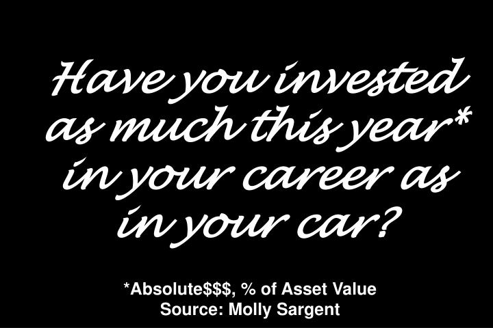 Have you invested as much this year* in your career as in your car?