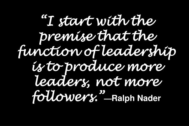 """I start with the premise that the function of leadership is to produce more leaders, not more followers."""