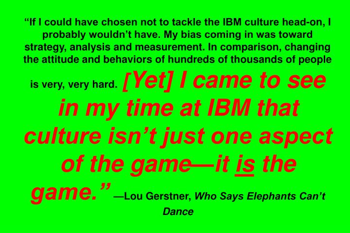 """If I could have chosen not to tackle the IBM culture head-on, I probably wouldn't have. My bias coming in was toward strategy, analysis and measurement. In comparison, changing the attitude and behaviors of hundreds of thousands of people is very, very hard."