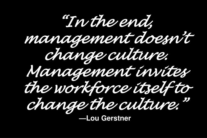"""In the end, management doesn't change culture. Management invites the workforce itself to change the culture."""