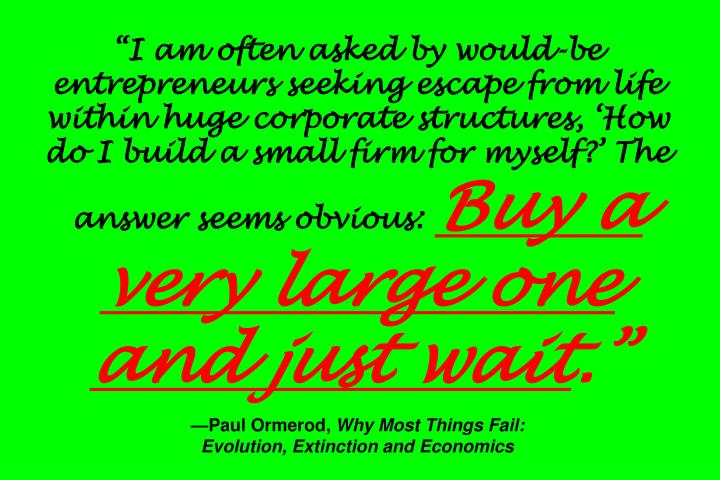 """I am often asked by would-be entrepreneurs seeking escape from life within huge corporate structures, 'How do I build a small firm for myself?' The answer seems obvious:"