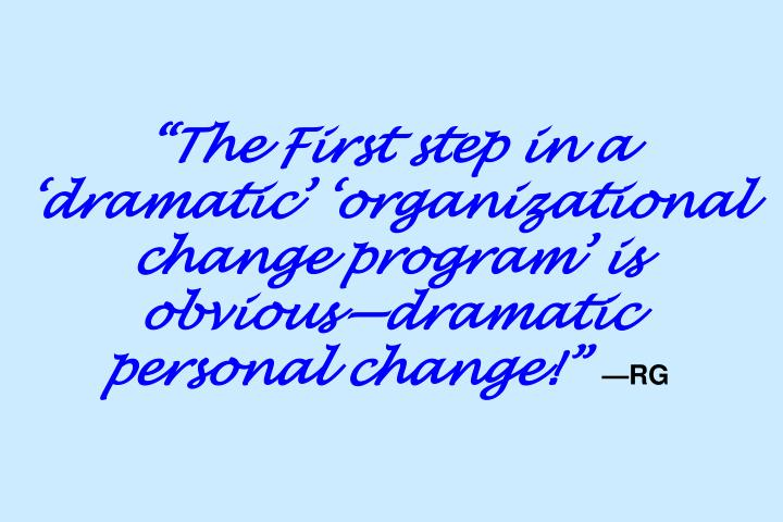 """The First step in a 'dramatic' 'organizational change program' is obvious—dramatic personal change!"""