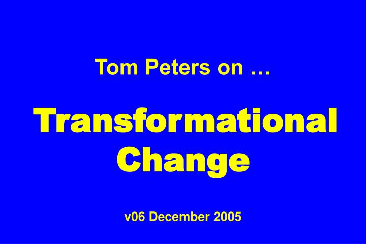 Tom peters on transformational change v06 december 2005