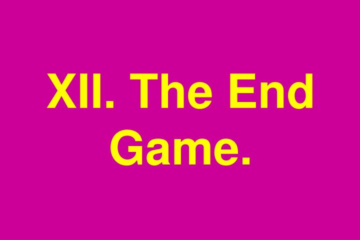 XII. The End Game.