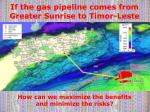 if the gas pipeline comes from greater sunrise to timor leste
