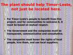 the plant should help timor leste not just be located here