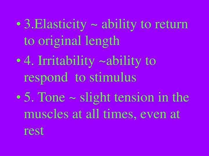 3.Elasticity ~ ability to return to original length