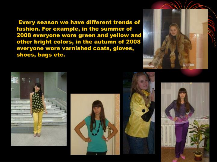 Every season we have different trends of fashion. For example, in the summer of 2008 everyone wore ...