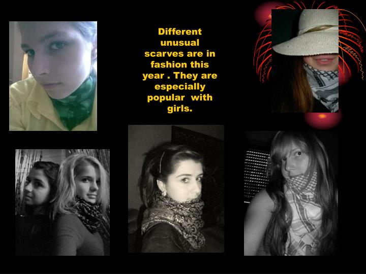 Different unusual scarves are in fashion this year . They are especially popular  with girls.