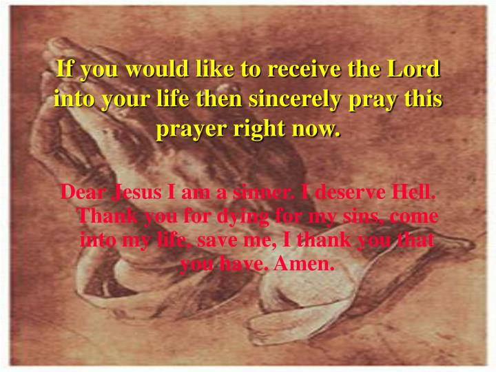 If you would like to receive the Lord into your life then sincerely pray this prayer right now.