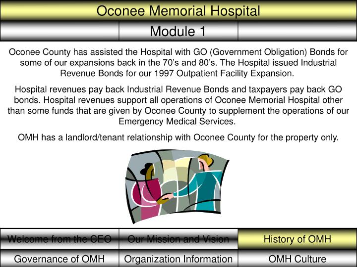 Oconee County has assisted the Hospital with GO (Government Obligation) Bonds for some of our expansions back in the 70's and 80's.The Hospital issued Industrial Revenue Bonds for our 1997 Outpatient Facility Expansion.