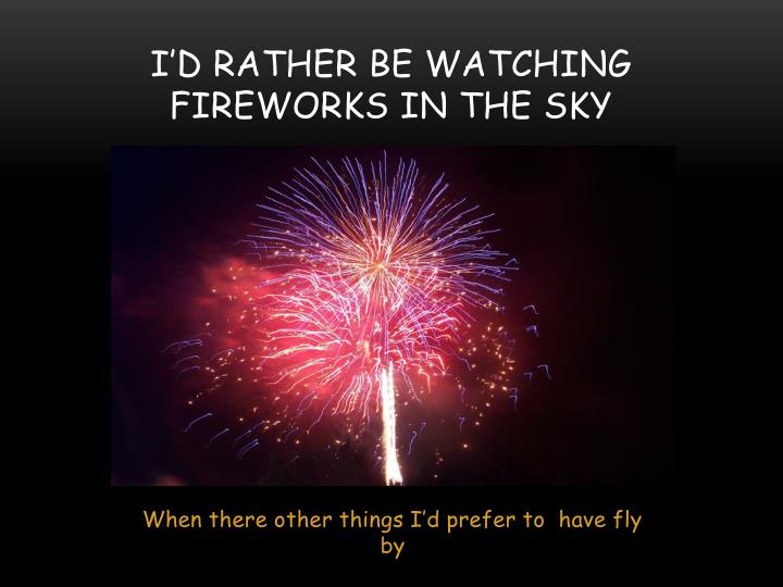 I'd rather be watching fireworks in the sky