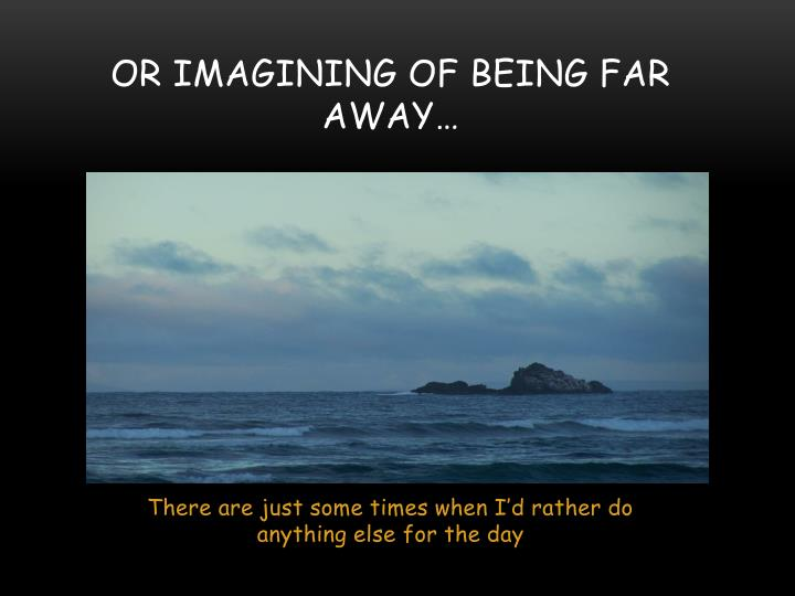 Or imagining of being far away…