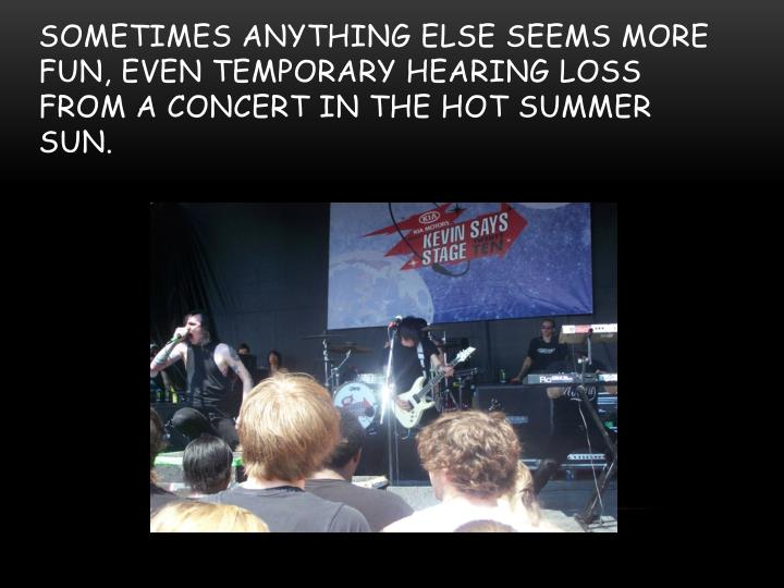 Sometimes anything else seems more fun, even temporary hearing loss from a concert in the hot summer sun.
