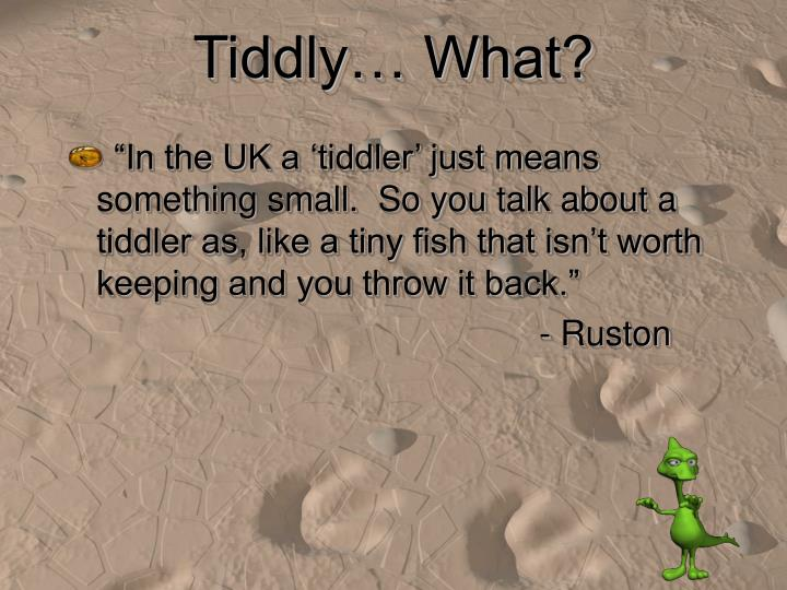 Tiddly… What?