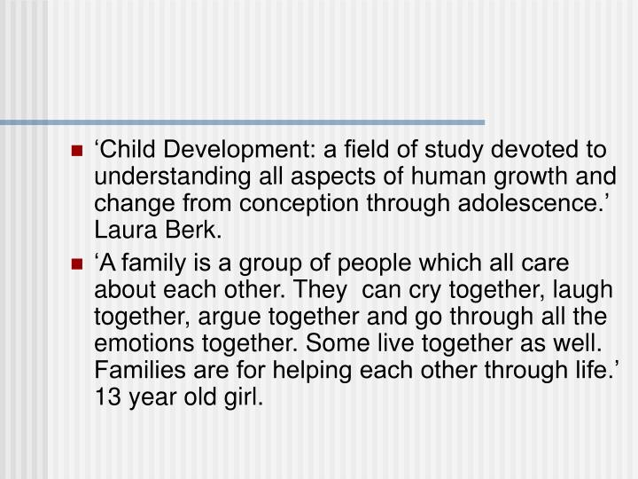 'Child Development: a field of study devoted to understanding all aspects of human growth and change from conception through adolescence.' Laura Berk.