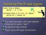 tantalising plan b type classes