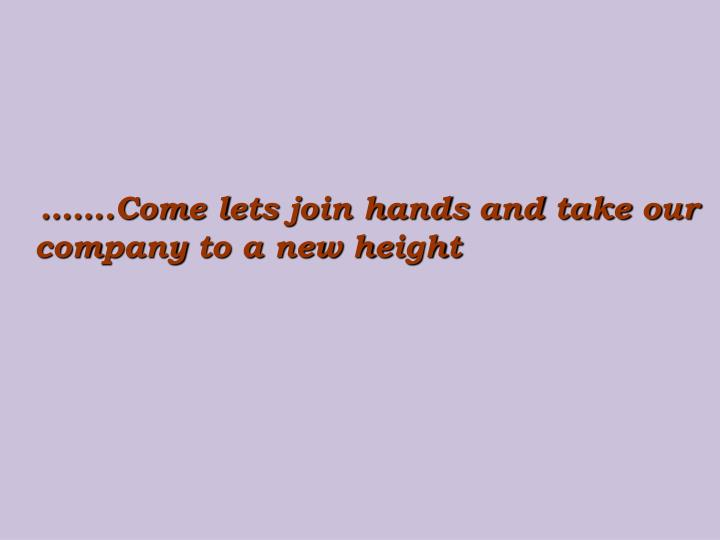 …….Come lets join hands and take our company to a new height