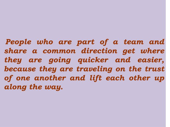 People who are part of a team and share a common direction get where they are going quicker and easier, because they are traveling on the trust of one another and lift each other up along the way.
