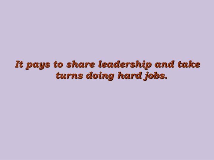 It pays to share leadership and take turns doing hard jobs.