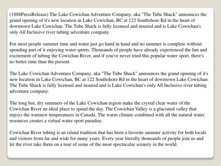 "(1888PressRelease) The Lake Cowichan Adventure Company, aka ""The Tube Shack"" announces the grand opening of it's new location in Lake Cowichan, BC at 122 Southshore Rd in the heart of downtown Lake Cowichan. The Tube Shack is fully licensed and insured and is Lake Cowichan's only All Inclusive river tubing adventure company."