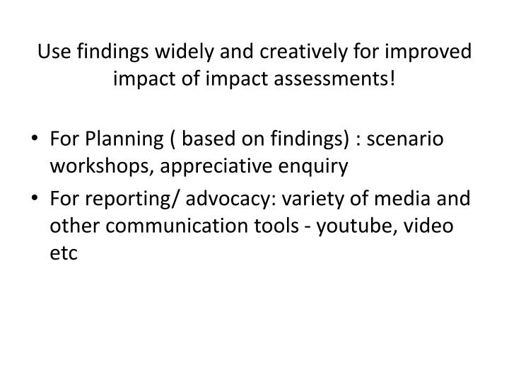 Use findings widely and creatively for improved impact of impact assessments!
