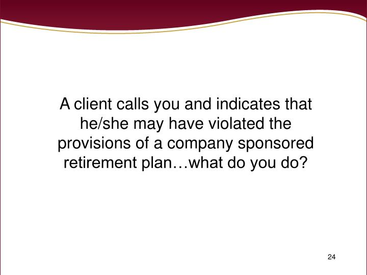 A client calls you and indicates that he/she may have violated the provisions of a company sponsored retirement plan…what do you do?