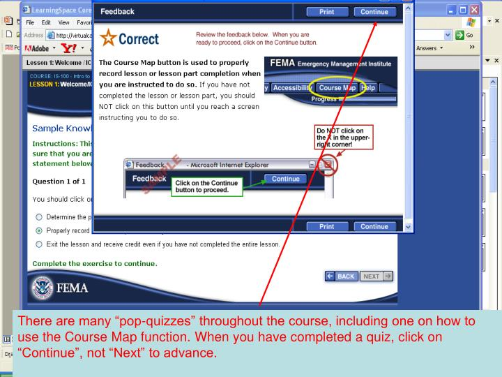 "There are many ""pop-quizzes"" throughout the course, including one on how to use the Course Map function. When you have completed a quiz, click on ""Continue"", not ""Next"" to advance."