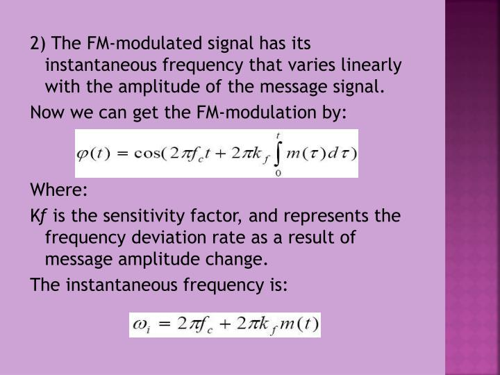 2) The FM-modulated signal has its instantaneous frequency that varies linearly with the amplitude of the message signal.