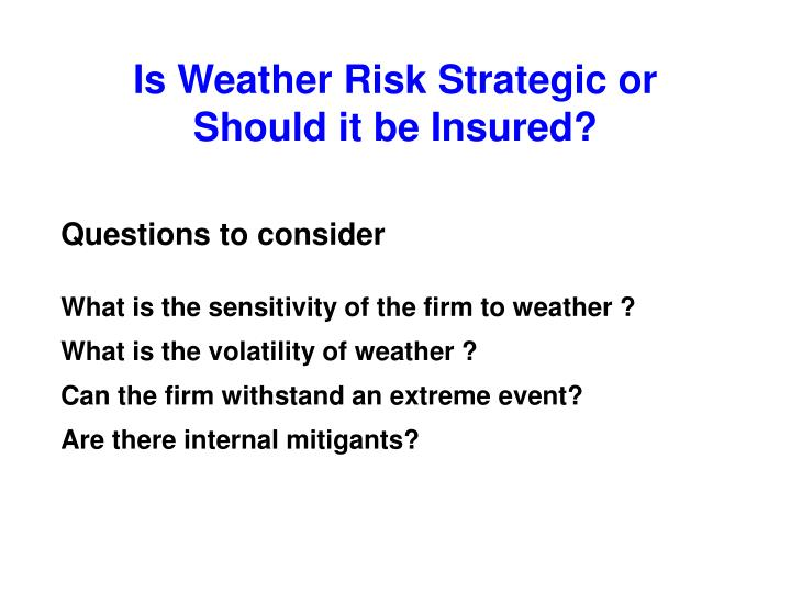 Is Weather Risk Strategic or Should it be Insured?