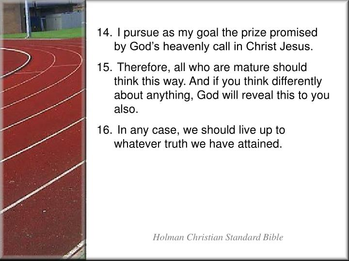 I pursue as my goal the prize promised by God's heavenly call in Christ Jesus.