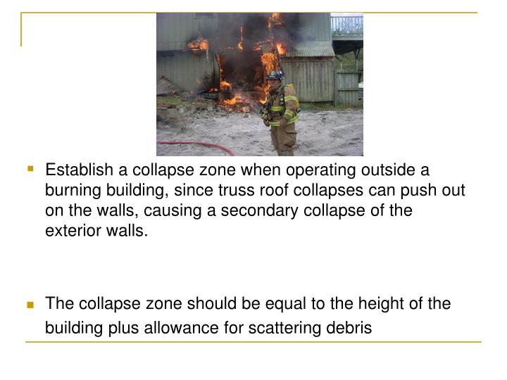 Establish a collapse zone when operating outside a burning building, since truss roof collapses can push out on the walls, causing a secondary collapse of the exterior walls.