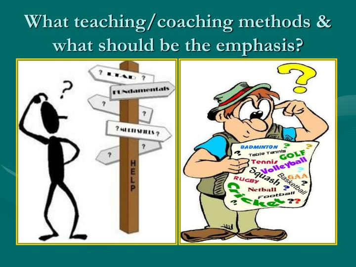 What teaching/coaching methods & what should be the emphasis?