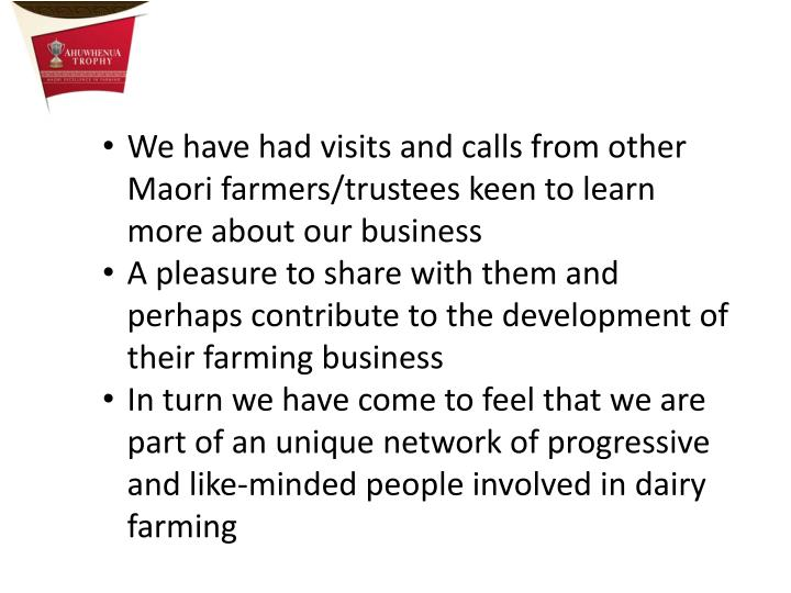 We have had visits and calls from other Maori farmers/trustees keen to learn more about our business