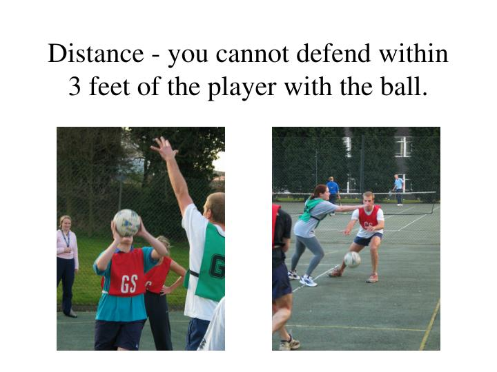 Distance - you cannot defend within 3 feet of the player with the ball.