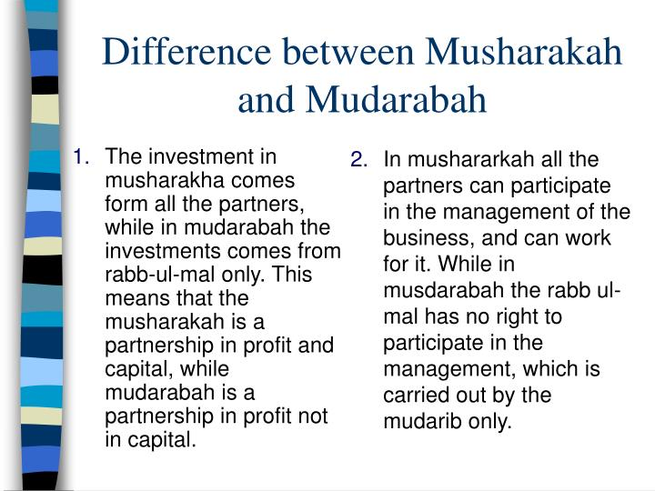 In mushararkah all the partners can participate in the management of the business, and can work for it. While in musdarabah the rabb ul-mal has no right to participate in the management, which is carried out by the mudarib only.