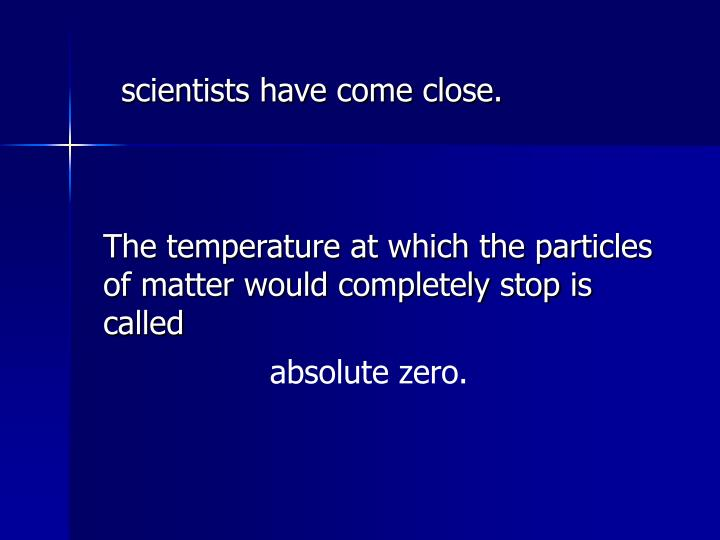 scientists have come close.