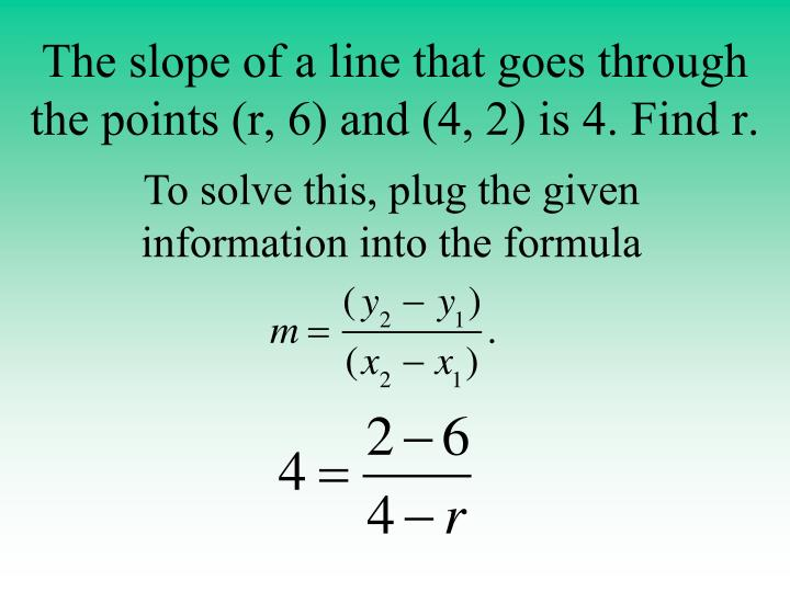 The slope of a line that goes through the points (r, 6) and (4, 2) is 4. Find r.